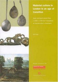 Material Culture in London in an Age of Transititon: Tudor and Stuart Period Finds c. 1450-c. 1700 from Excavations at Riverside Sites in Southwark (The Way We Were) (The Way We Were)