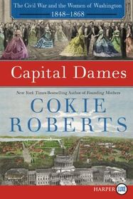 Capital Dames : The Civil War and the Women of Washington, 1848-1868 (Larger Print)