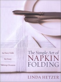 The Simple Art of Napkin Folding : 94 Fancy Folds for Every Tabletop Occasion