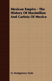Mexican Empire - The History Of Maximilian And Carlota Of Mexico
