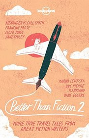 Better than Fiction 2: True Travel Tales From Great Fiction Writers (Lonely Planet Travel Literature)