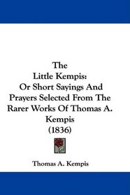 The Little Kempis: Or Short Sayings And Prayers Selected From The Rarer Works Of Thomas A. Kempis (1836)