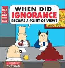 When Did Ignorance Become a Point of View? (Dilbert)