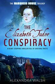 The Elizabeth Tudor Conspiracy: A heart stopping thriller full of dramatic twists (The Marquess House Trilogy)