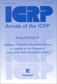 ICRP Publication 81: Radiation Protection Recommendations as Applied to the Disposal of Long-lived Solid Radioactive Waste
