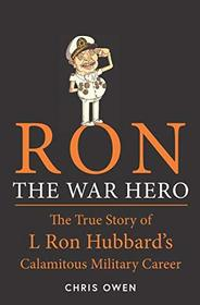 Ron The War Hero: The True Story of L Ron Hubbard's Calamitous Military Career
