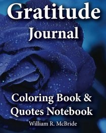 Gratitude Journal, Coloring Book & Quotes Noteboook: 2016 Gratitude WorkBook of Exercises To Inspire & Nuture Gratefulness, Self Confidence &Trust (Motivational Spiritual Activity Journals) (Volume 1)