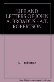 LIFE AND LETTERS OF JOHN A. BROADUS - A.T. ROBERTSON