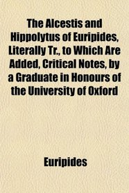 The Alcestis and Hippolytus of Euripides, Literally Tr., to Which Are Added, Critical Notes, by a Graduate in Honours of the University of Oxford