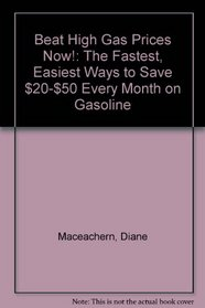 Beat High Gas Prices Now!: The Fastest, Easiest Ways to Save $20-$50 Every Month on Gasoline