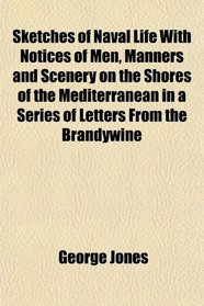 Sketches of Naval Life With Notices of Men, Manners and Scenery on the Shores of the Mediterranean in a Series of Letters From the Brandywine