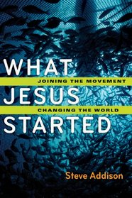 What Jesus Started: Joining the Movement, Changing the World