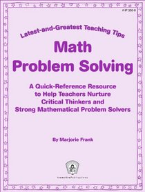 Math Problem Solving: A Quick-Reference Resource to Help Teachers Nurture Critical Thinkers and Strong Mathematical Problem Solvers (Greatest and Latest Teaching Tips)