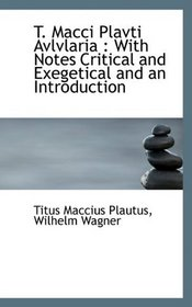 T. Macci Plavti Avlvlaria: With Notes Critical and Exegetical and an Introduction