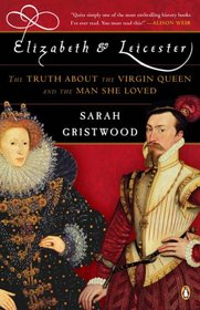 Elizabeth and Leicester: The Truth about the Virgin Queen and the Man She Loved