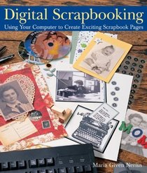 Digital Scrapbooking : Using Your Computer to Create Exciting Scrapbook Pages