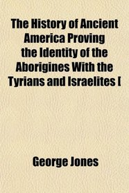 The History of Ancient America Proving the Identity of the Aborigines With the Tyrians and Israelites [