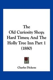The Old Curiosity Shop; Hard Times; And The Holly Tree Inn Part 1 (1880)