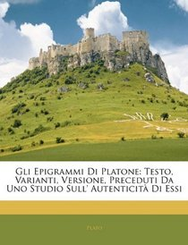 Gli Epigrammi Di Platone: Testo, Varianti, Versione, Preceduti Da Uno Studio Sull' Autenticit� Di Essi (Italian Edition)