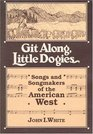 Git Along Little Dogies Songs and Songmakers of the American West
