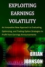 Exploiting Earnings Volatility An Innovative New Approach to Evaluating Optimizing and Trading Option Strategies to Profit from Earnings Announcements