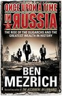 Once Upon a Time in Russia The Rise of the Oligarchs and the Greatest Wealth in History
