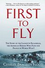 First to Fly The Story of the Lafayette Escadrille the American Heroes Who Flew For France in World War I