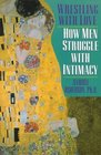 Wrestling With Love: How Men Struggle With Intimacy With Women, Children, Parents and Each Other