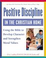 Positive Discipline in the Christian Home Using the Bible to Develop Character and Strengthen Moral Values