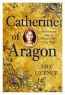 Catherine of Aragon An Intimate Life of Henry VIII's True Wife