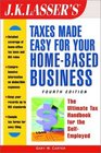 JK Lasser's Taxes Made Easy for Your Home-Based Business The Ultimate Tax Handbook for Self-Employed Professional Consultants and Freelancers