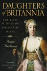 Daughters of Britannia The Lives and Times of Diplomatic Wives