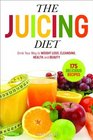 The Juicing Diet Drink Your Way to Weight Loss Cleansing Health and Beauty