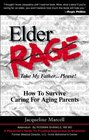 Elder Rage or Take My Father Please How to Survive Caring for Aging Parents