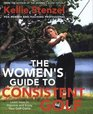 The Women's Guide to Consistent Golf  Learn How to Improve and Enjoy Your Golf Game