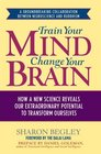 Train Your Mind Change Your Brain How a New Science Reveals Our Extraordinary Potential to Transform Ourselves