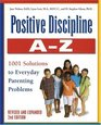 Positive Discipline A-Z Revised and Expanded 2nd Edition From Toddlers to Teens 1001 Solutions to Everyday Parenting Problems