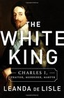 The White King Charles I Traitor Murderer Martyr