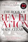 The Book of Revelation Made Clear A Down-to-Earth Guide to Understanding the Most Mysterious Book of the Bible