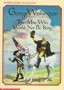 George Washington : The Man Who Would Not Be King (George Washington)