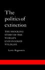 The Politics of Extinction The Shocking Story of the World's Endangered Wildlife
