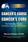 Cancer's Cause Cancer's Cure The Truth About Cancer Its Causes Cures and Prevention