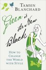 Green Is the New Black How to Change the World with Style