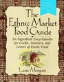 The Ethnic Market Food Guide An Ingredient Encyclopedia for Cooks Travelers and Lovers of Exotic Food
