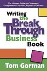 Writing the Breakthrough Business Book The Ultimate Guide for Consultants Entrepreneurs Executives Experts and Writers