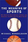 The Meaning Of Sports Why Americans Watch baseball Football and Basketball and What They See When They Do