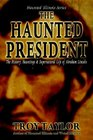 The Haunted President: The History, Hauntings & Supernatural Life of Abraham Lincoln (Haunted Illinois)