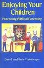 Enjoying Your Children Practicing Biblical Parenting