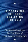 Dissolving the Ego Realizing the Self Contemplations from the Teachings of Dr David Hawkins