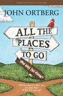 All the Places to Go    How Will You Know Participant's Guide God Has Placed before You an Open Door What Will You Do